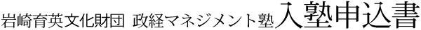 岩崎育英文化財団 政経マネジメント塾 入塾申込書